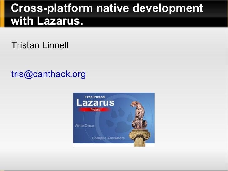 Cross-platform native development with Lazarus. Tristan Linnell [email_address]