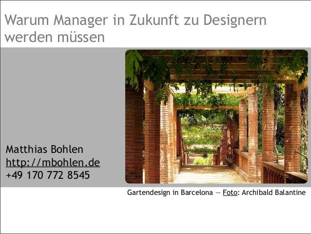 Warum Manager in Zukunft zu Designern werden müssen Matthias Bohlen http://mbohlen.de +49 170 772 8545 Gartendesign in Bar...