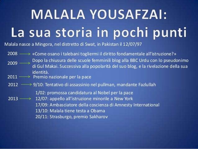 Malala nasce a Mingora, nel distretto di Swat, in Pakistan il 12/07/97 2008  2011  «Come osano i talebani togliermi il dir...