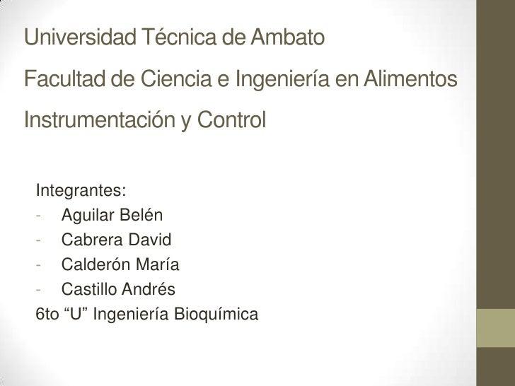 Universidad Técnica de AmbatoFacultad de Ciencia e Ingeniería en AlimentosInstrumentación y Control<br />Integrantes:<br /...