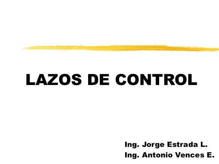 LAZOS DE CONTROL Ing. Jorge Estrada L. Ing. Antonio Vences E.