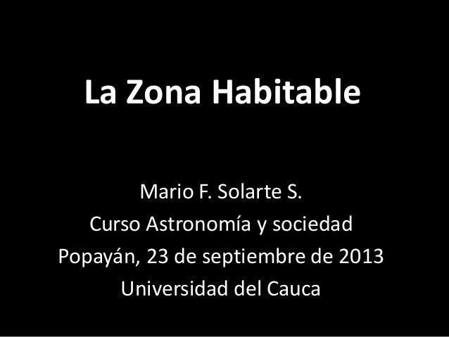 La Zona Habitable Mario F. Solarte S. Curso Astronomía y sociedad Popayán, 23 de septiembre de 2013 Universidad del Cauca