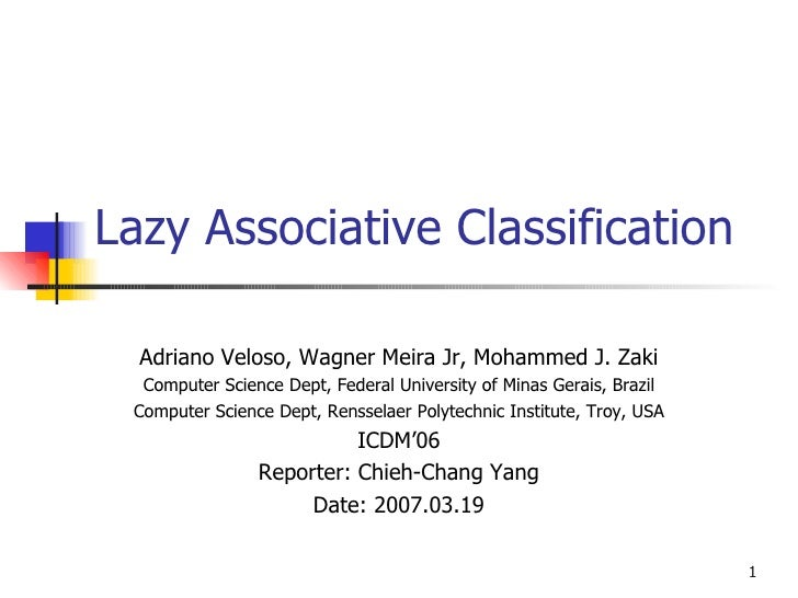 Lazy Associative Classification Adriano Veloso, Wagner Meira Jr, Mohammed J. Zaki Computer Science Dept, Federal Universit...