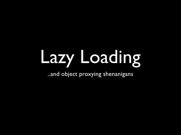 Lazy Loading and Object Proxying Shenangians