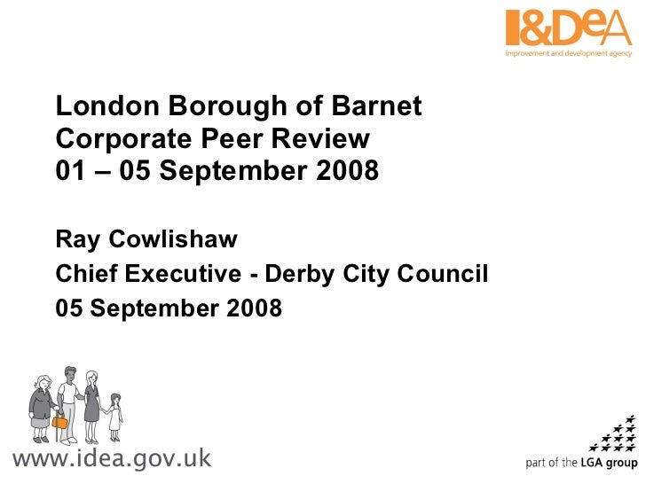 London Borough of Barnet Corporate Peer Review 01 – 05 September 2008 Ray Cowlishaw Chief Executive - Derby City Council 0...