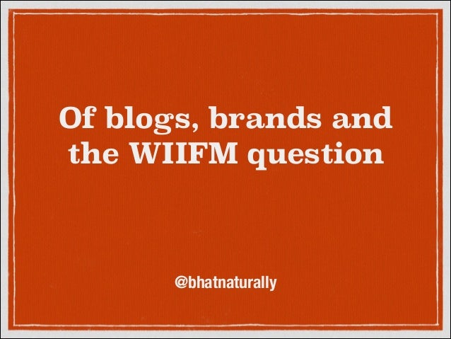 Of blogs, brands and the WIIFM question  @bhatnaturally