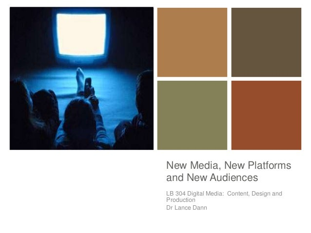 + New Media, New Platforms and New Audiences LB 304 Digital Media: Content, Design and Production Dr Lance Dann