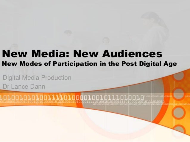 New Media: New Audiences New Modes of Participation in the Post Digital Age Digital Media Production Dr Lance Dann