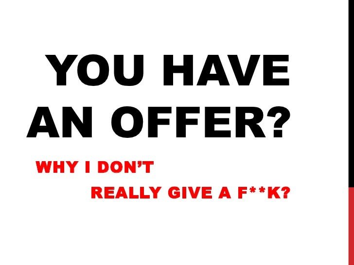 YOU HAVEAN OFFER?WHY I DON'T     REALLY GIVE A F**K?