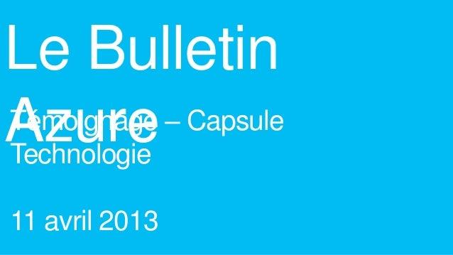 Le BulletinAzureTémoignage – CapsuleTechnologie11 avril 2013