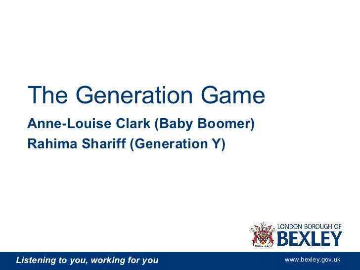 The Generation Game  Anne-Louise Clark (Baby Boomer)  Rahima Shariff (Generation Y)Listening to you, working for you   www...