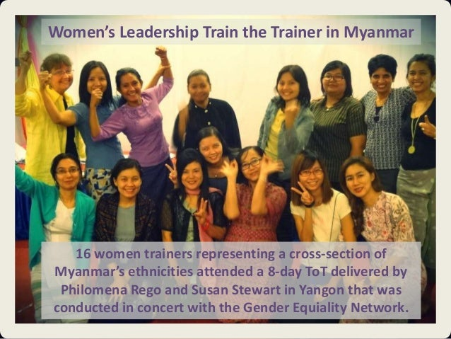Women's Leadership Train the Trainer in Myanmar  16 women trainers representing a cross-section of Myanmar's ethnicities a...