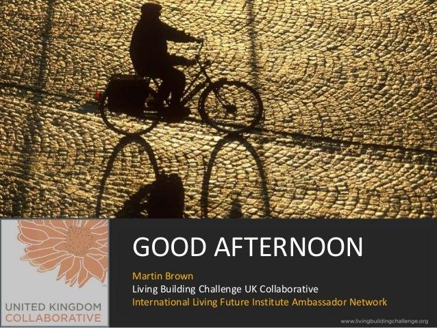 GOOD AFTERNOON Martin Brown Living Building Challenge UK Collaborative International Living Future Institute Ambassador Ne...