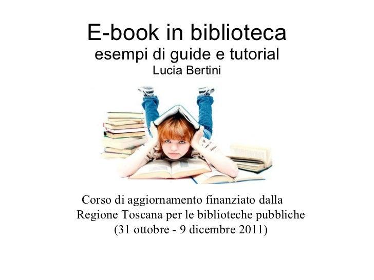E-book in biblioteca esempi di guide e tutorial Lucia Bertini Corso di aggiornamento finanziato dalla  Regione Toscana per...