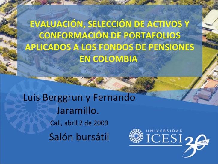 EVALUACIÓN, SELECCIÓN DE ACTIVOS Y CONFORMACIÓN DE PORTAFOLIOS APLICADOS A LOS FONDOS DE PENSIONES EN COLOMBIA  Luis Bergg...