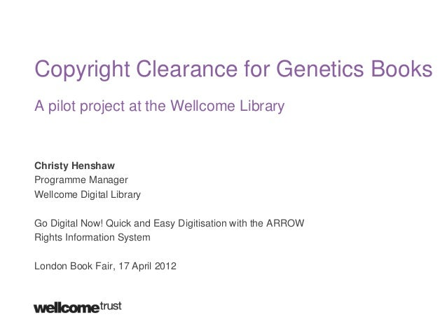 Copyright Clearance for Genetics Books A pilot project at the Wellcome Library  Christy Henshaw Programme Manager Wellcome...