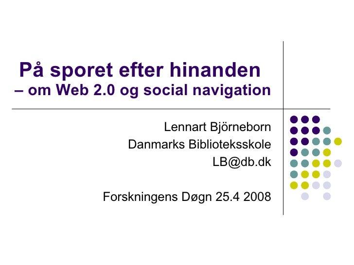 På sporet efter hinanden  – om Web 2.0 og social navigation Lennart Björneborn Danmarks Biblioteksskole [email_address] Fo...