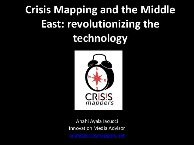 Crisis Mapping and the Middle East: revolutionizing the technology  Anahi Ayala Iacucci Innovation Media Advisor anahi@cri...