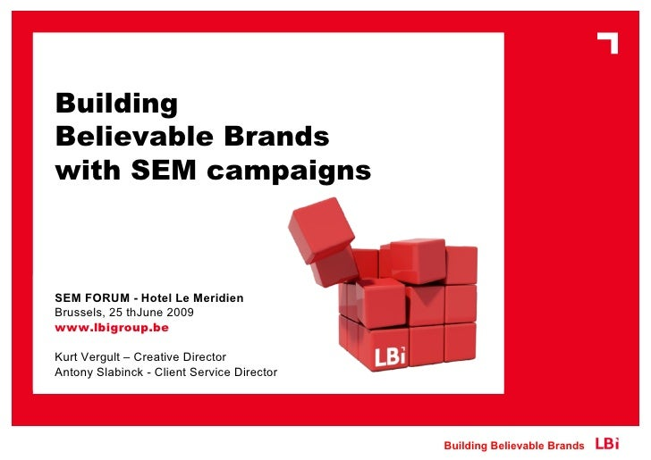 Building Believable Brands with SEM campaigns    SEM FORUM - Hotel Le Meridien Brussels, 25 thJune 2009 www.lbigroup.be  K...