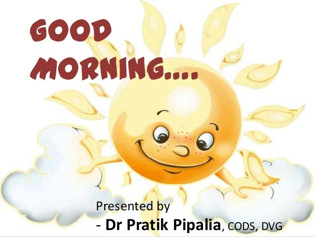 Good Morning…. Presented by - Dr Pratik Pipalia, CODS, DVG
