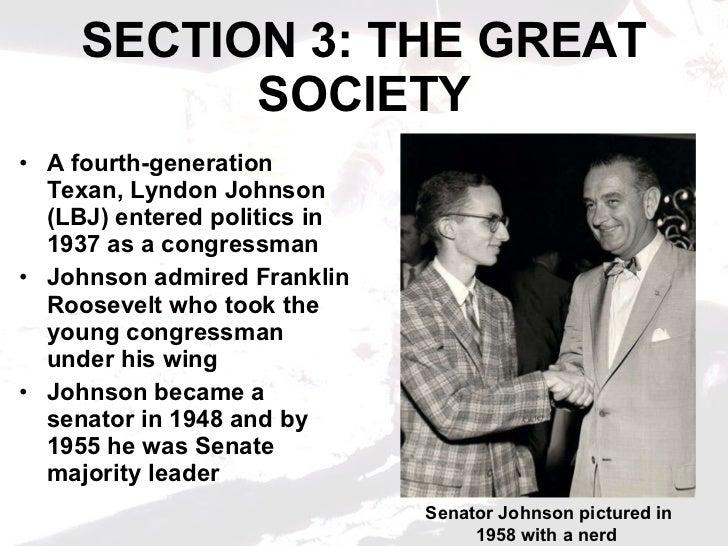 SECTION 3: THE GREAT SOCIETY <ul><li>A fourth-generation Texan, Lyndon Johnson (LBJ) entered politics in 1937 as a congres...