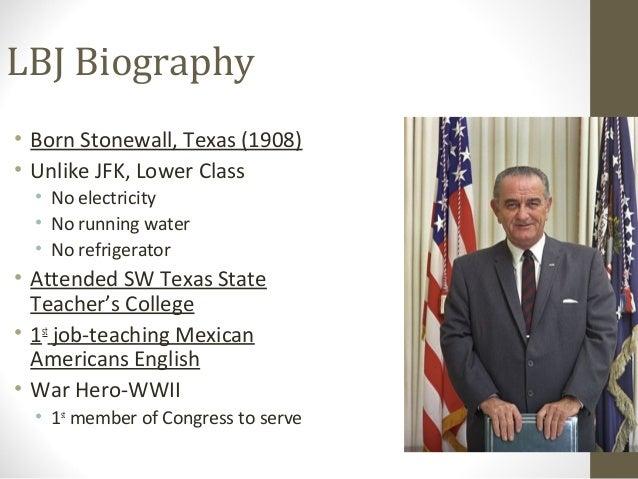 LBJ Biography• Born Stonewall, Texas (1908)• Unlike JFK, Lower Class  • No electricity  • No running water  • No refrigera...