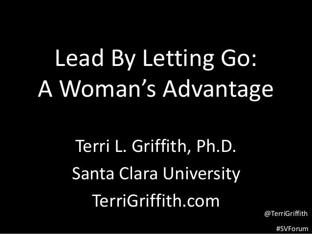 #SVForum Lead By Letting Go: A Woman's Advantage Terri L. Griffith, Ph.D. Santa Clara University TerriGriffith.com @TerriG...