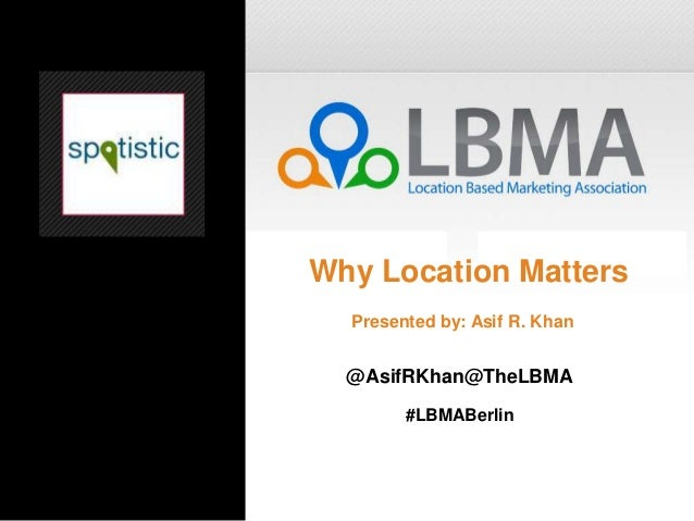 Why Location Matters  Presented by: Asif R. Khan  @AsifRKhan@TheLBMA        #LBMABerlin