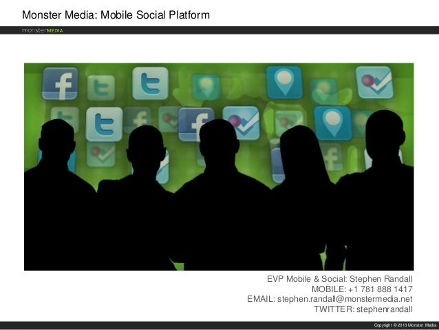 Monster Media: Mobile Social Platform  EVP Mobile & Social: Stephen Randall MOBILE: +1 781 888 1417 EMAIL: stephen.randall...