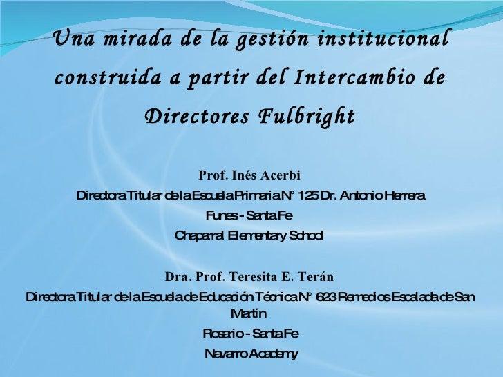 Una mirada de la gestión institucional construida a partir del Intercambio de Directores Fulbright <ul><li>Prof. Inés Acer...