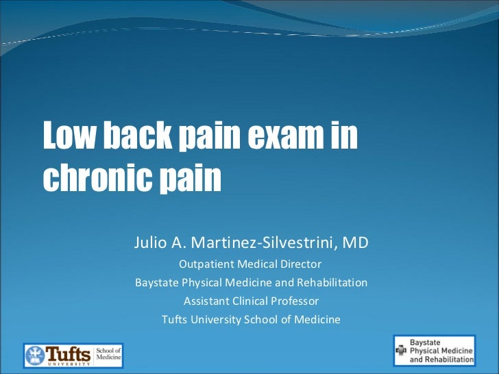 Low back pain exam in chronic pain Julio A. Martinez-Silvestrini, MD Outpatient Medical Director  Baystate Physical Medici...