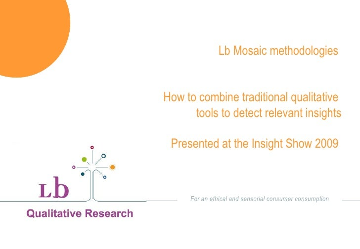 Lb Mosaic methodologies  How to combine traditional qualitative  tools to detect relevant insights Presented at the Insigh...