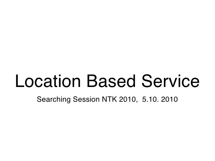 Location Based Service   Searching Session NTK 2010, 5.10. 2010