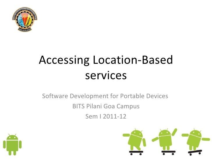 Accessing Location-Based services Software Development for Portable Devices  BITS Pilani Goa Campus Sem I 2011-12
