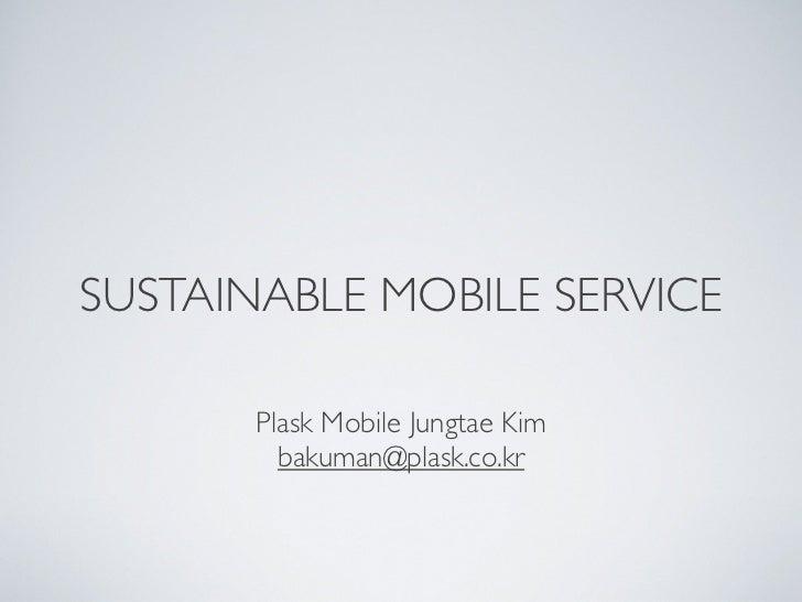 SUSTAINABLE MOBILE SERVICE       Plask Mobile Jungtae Kim         bakuman@plask.co.kr