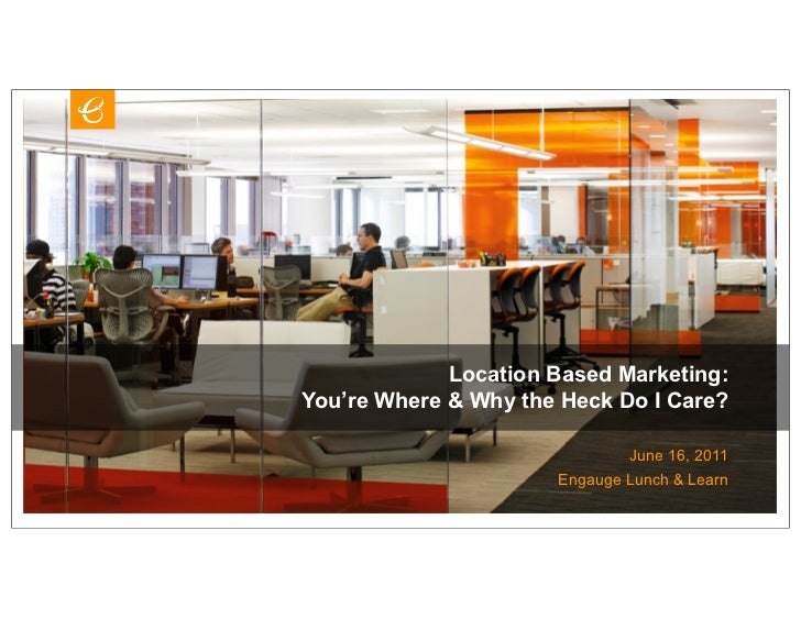 Location Based Marketing:You're Where & Why the Heck Do I Care?                              June 16, 2011                ...