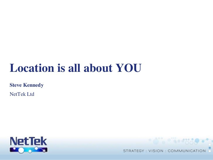 Location is all about YOU<br />Steve Kennedy<br />NetTek Ltd<br />