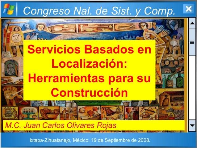 Congreso Nal. de Sist. y Comp. Servicios Basados en Localización: Herramientas para su Construcción M.C. Juan Carlos Oliva...