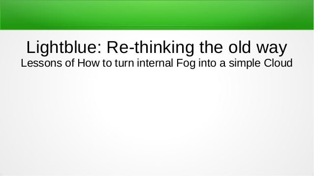 Lightblue: Re-thinking the old way Lessons of How to turn internal Fog into a simple Cloud