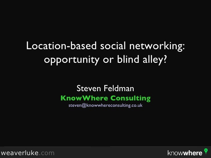 Location-based social networking: opportunity or blind alley? <ul><li>Steven Feldman </li></ul><ul><li>KnowWhere Consultin...