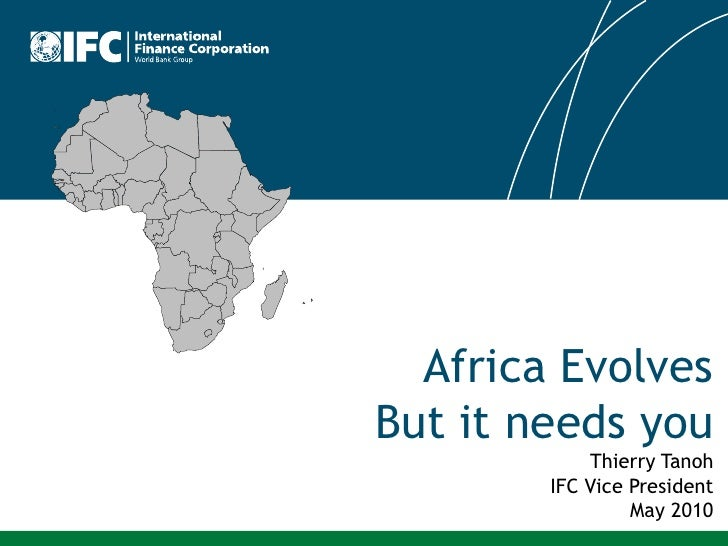 Africa Evolves But it needs you             Thierry Tanoh         IFC Vice President                  May 2010