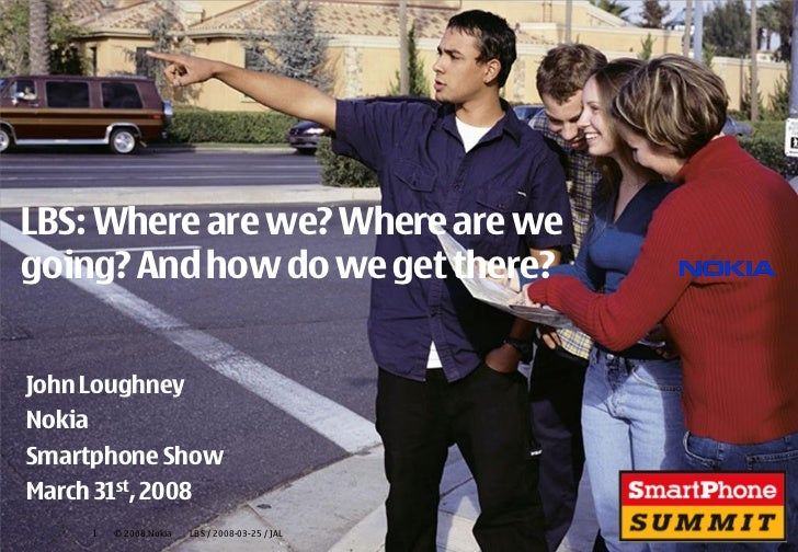 LBS: Where are we? Where are wegoing? And how do we get there?John LoughneyNokiaSmartphone ShowMarch 31st, 2008     1   © ...