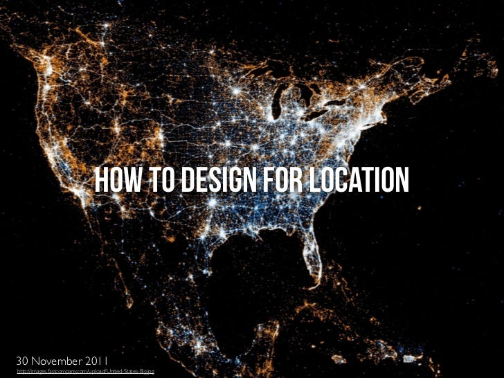HOW TO DESIGN FOR LOCATION30 November 2011http://images.fastcompany.com/upload/United-States-Big.jpg