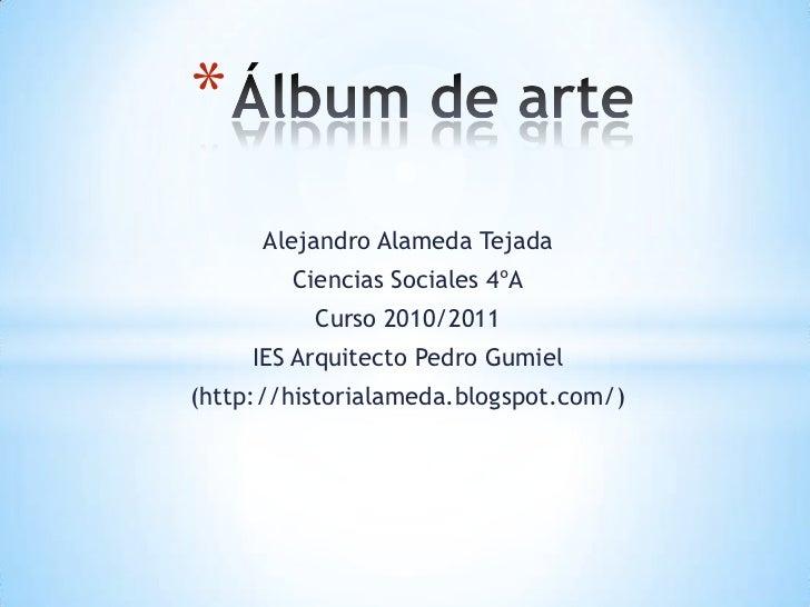Álbum de arte<br />Alejandro Alameda Tejada<br />Ciencias Sociales 4ºA<br />Curso 2010/2011<br />IES Arquitecto Pedro Gumi...