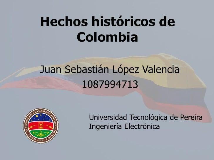Hechos históricos de Colombia<br />Juan Sebastián López Valencia<br />1087994713<br />Universidad Tecnológica de Pereira<b...