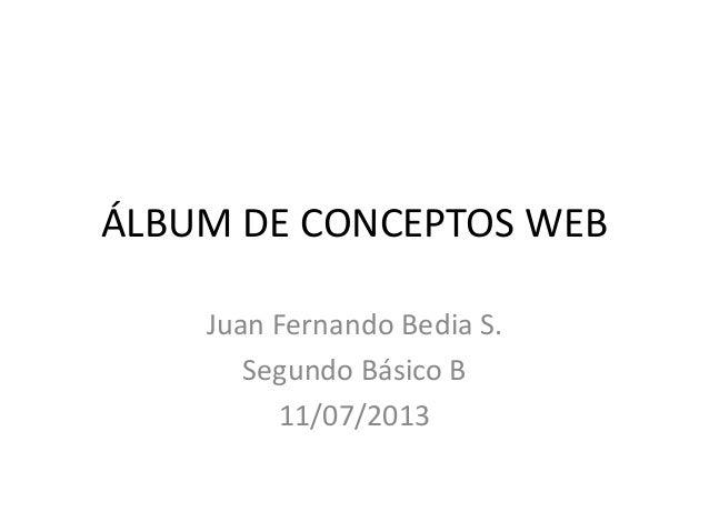 ÁLBUM DE CONCEPTOS WEB Juan Fernando Bedia S. Segundo Básico B 11/07/2013