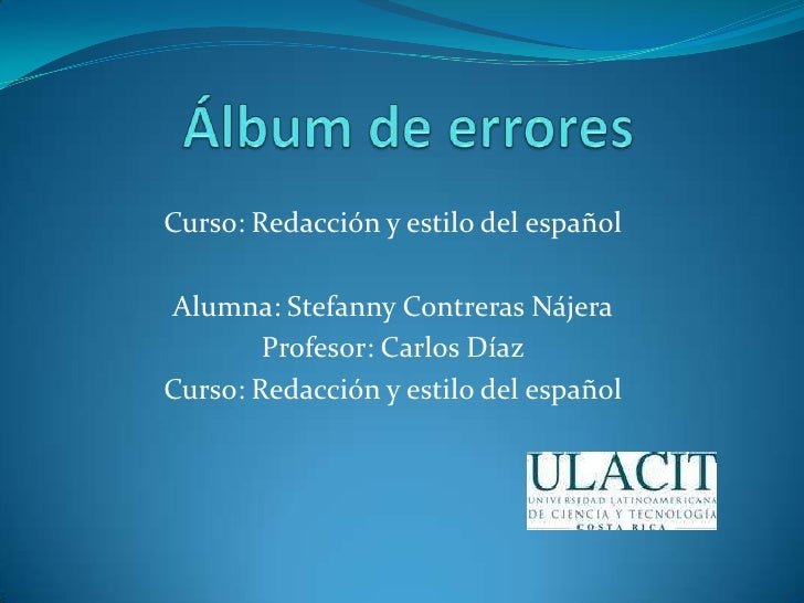 Álbum de errores   <br />Curso: Redacción y estilo del español <br />Alumna: Stefanny Contreras Nájera<br />Profesor: Car...