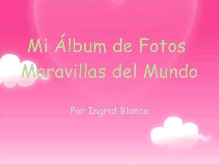 Mi Álbum de Fotos  Maravillas del Mundo Por Ingrid Blanco