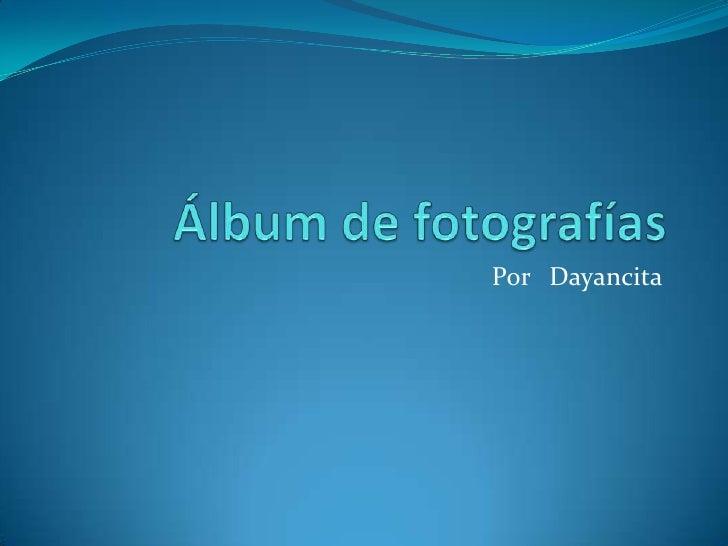 Álbum de fotografías<br />Por   Dayancita<br />