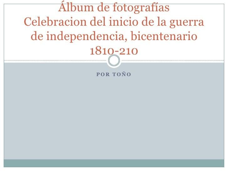 por Toño<br />Álbum de fotografíasCelebracion del inicio de la guerra de independencia, bicentenario 1810-210<br />